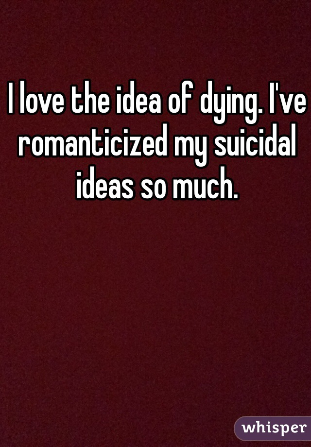 I love the idea of dying. I've romanticized my suicidal ideas so much.