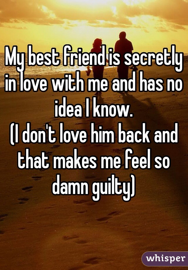 My best friend is secretly in love with me and has no idea I know. (I don't love him back and that makes me feel so damn guilty)