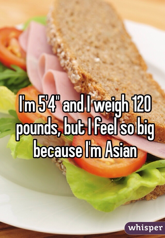 """I'm 5'4"""" and I weigh 120 pounds, but I feel so big because I'm Asian"""