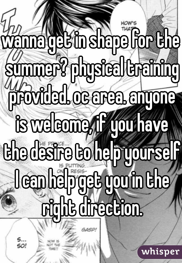 wanna get in shape for the summer? physical training provided. oc area. anyone is welcome, if you have the desire to help yourself I can help get you in the right direction.