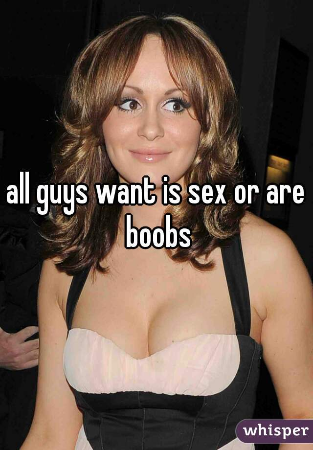 all guys want is sex or are boobs