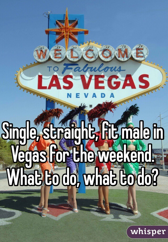 Single, straight, fit male in Vegas for the weekend. What to do, what to do?