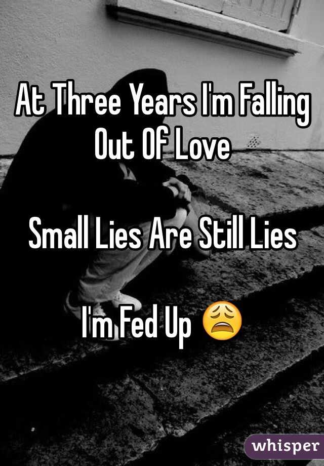 At Three Years I'm Falling Out Of Love  Small Lies Are Still Lies  I'm Fed Up 😩