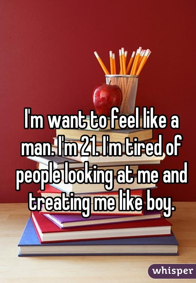 I'm want to feel like a man. I'm 21. I'm tired of people looking at me and treating me like boy.