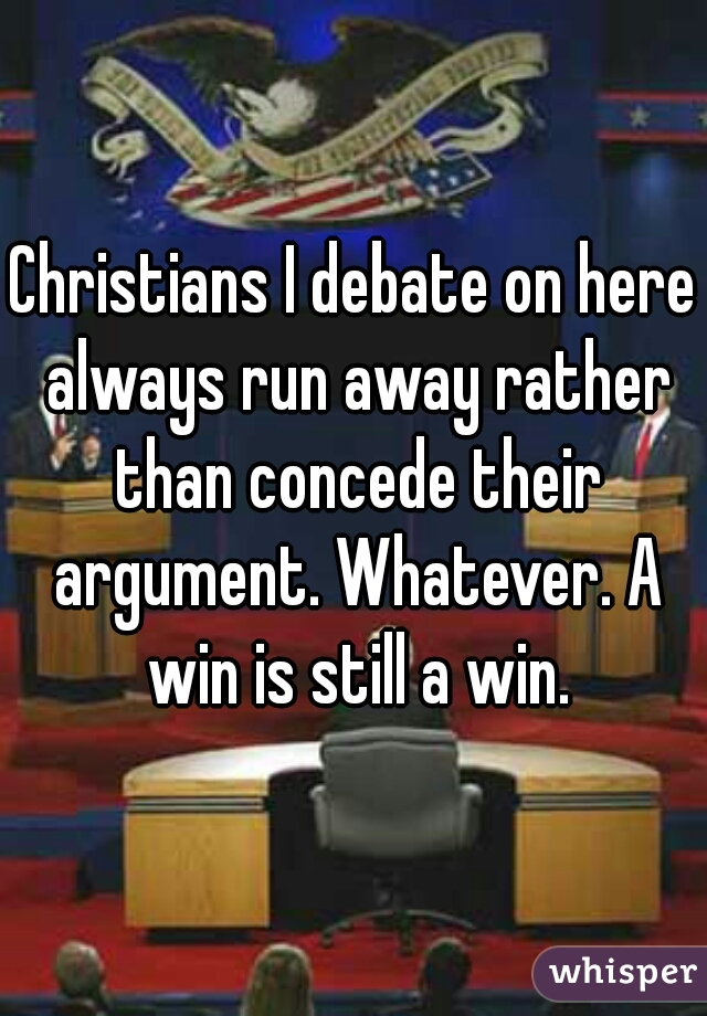 Christians I debate on here always run away rather than concede their argument. Whatever. A win is still a win.
