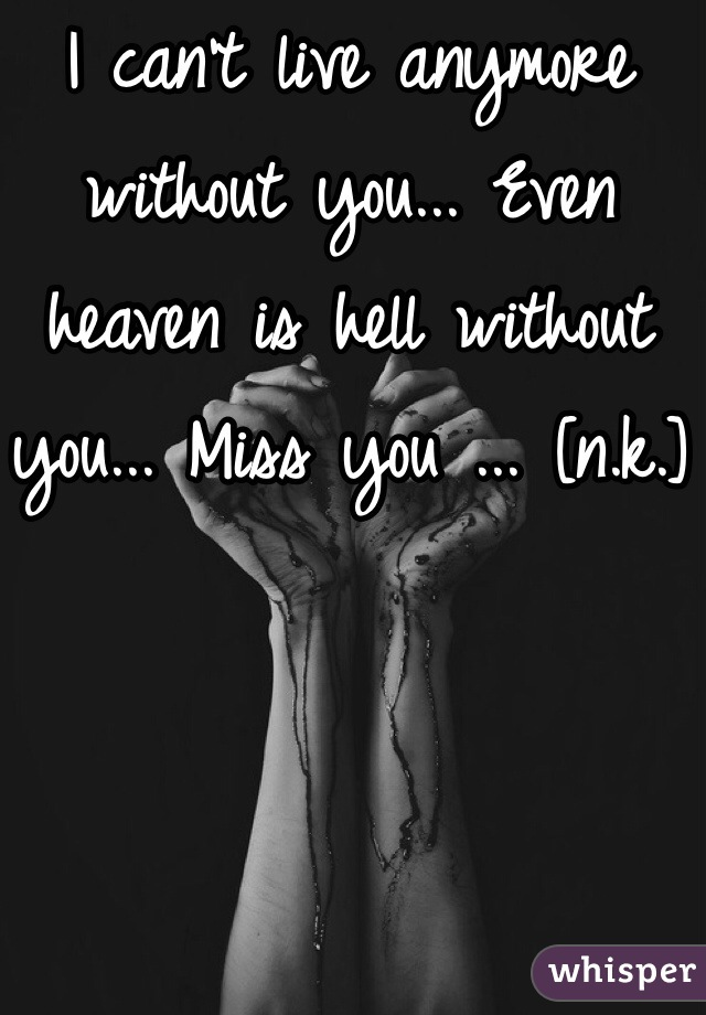 I can't live anymore without you... Even heaven is hell without you... Miss you ... [n.k.]
