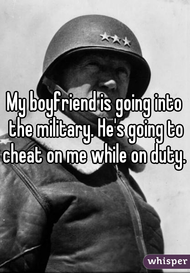 My boyfriend is going into the military. He's going to cheat on me while on duty.