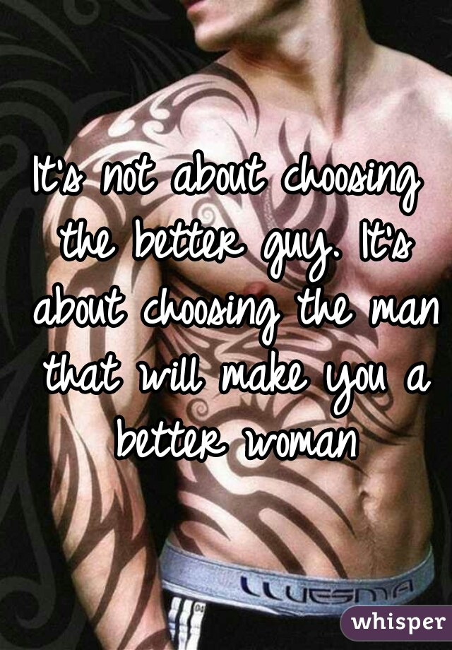 It's not about choosing the better guy. It's about choosing the man that will make you a better woman