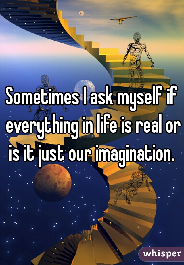 Sometimes I ask myself if everything in life is real or is it just our imagination.