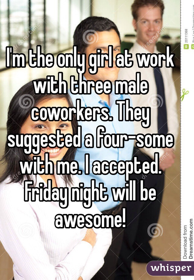 I'm the only girl at work with three male coworkers. They suggested a four-some with me. I accepted. Friday night will be awesome!