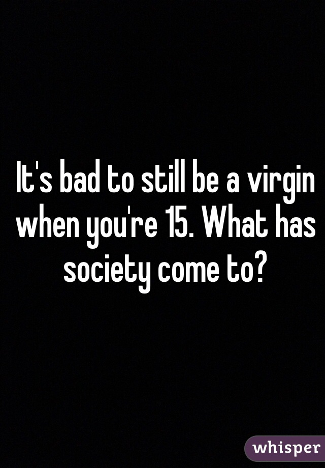 It's bad to still be a virgin when you're 15. What has society come to?