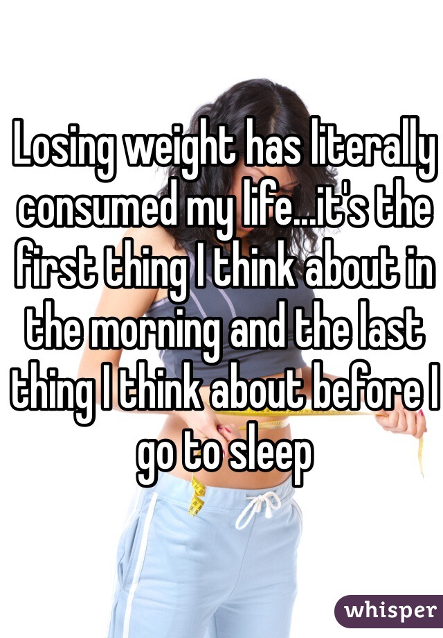 Losing weight has literally consumed my life...it's the first thing I think about in the morning and the last thing I think about before I go to sleep