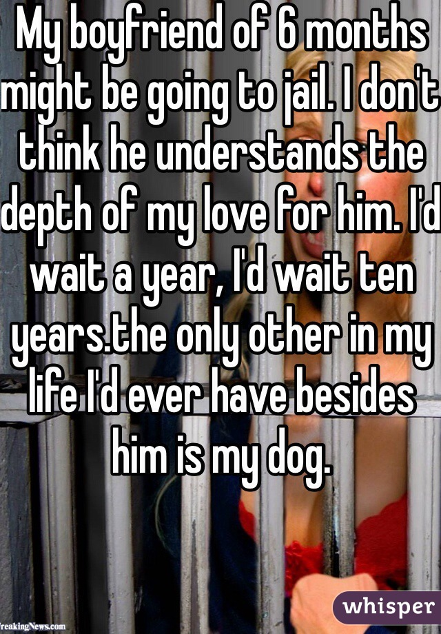 My boyfriend of 6 months might be going to jail. I don't think he understands the depth of my love for him. I'd wait a year, I'd wait ten years.the only other in my life I'd ever have besides him is my dog.