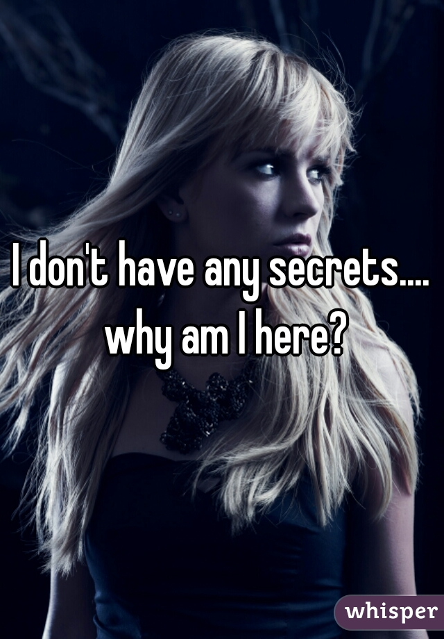 I don't have any secrets.... why am I here?