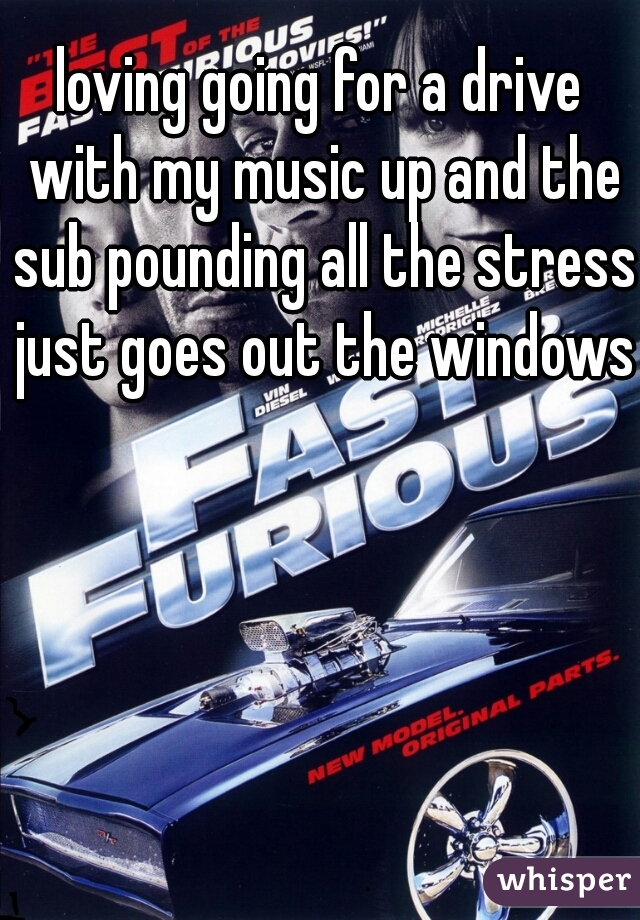 loving going for a drive with my music up and the sub pounding all the stress just goes out the windows
