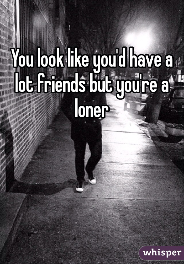 You look like you'd have a lot friends but you're a loner