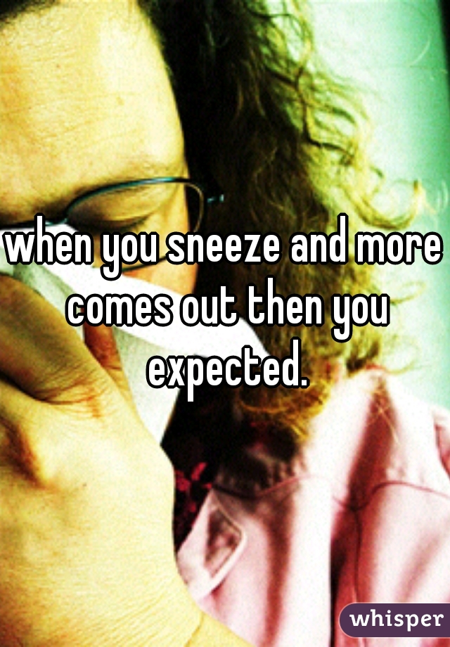 when you sneeze and more comes out then you expected.