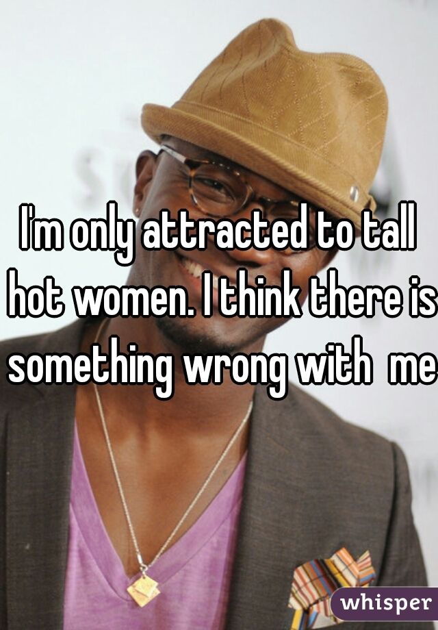 I'm only attracted to tall hot women. I think there is something wrong with  me!