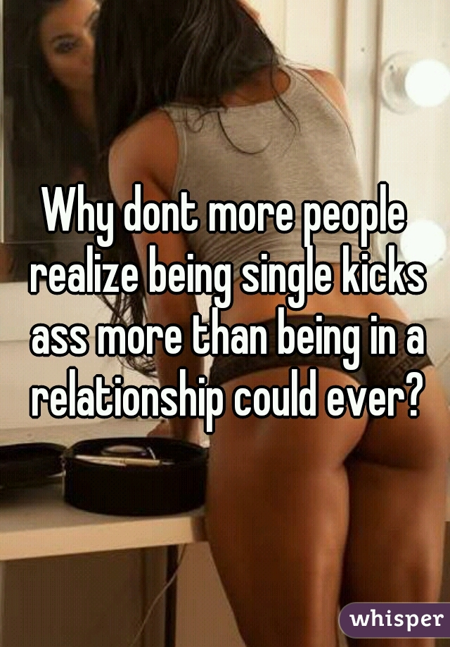Why dont more people realize being single kicks ass more than being in a relationship could ever?