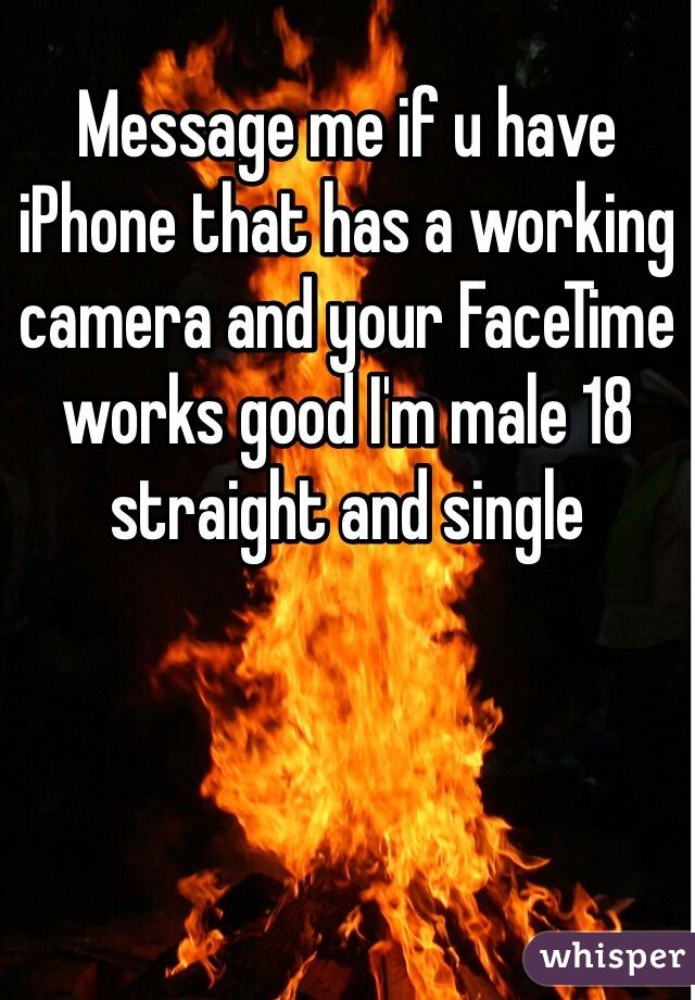 Message me if u have iPhone that has a working camera and your FaceTime works good I'm male 18 straight and single
