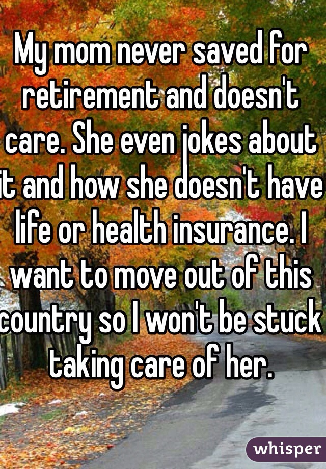 My mom never saved for retirement and doesn't care. She even jokes about it and how she doesn't have life or health insurance. I want to move out of this country so I won't be stuck taking care of her.