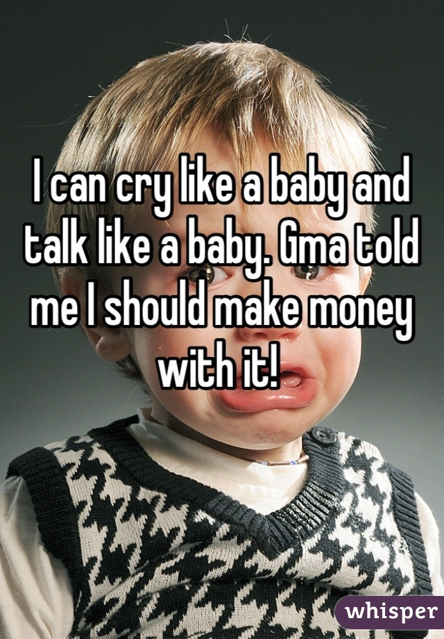 I can cry like a baby and talk like a baby. Gma told me I should make money with it!