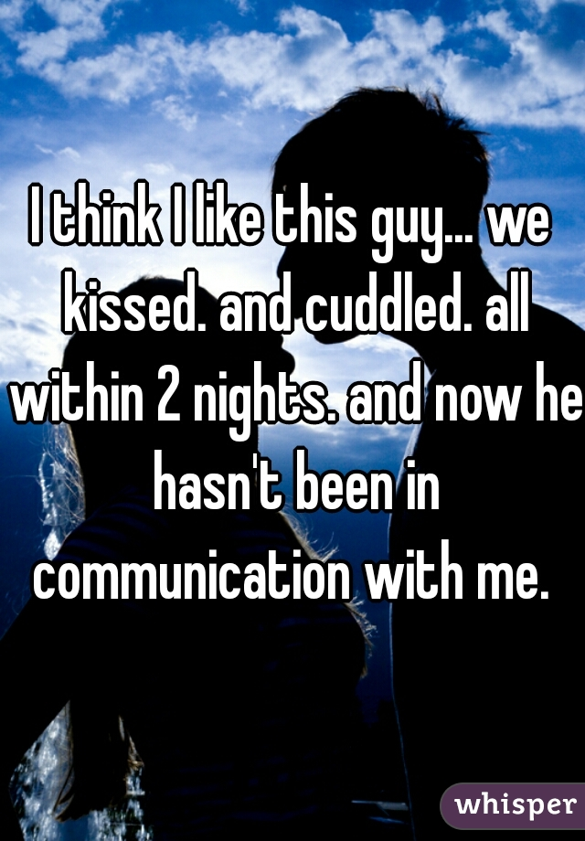I think I like this guy... we kissed. and cuddled. all within 2 nights. and now he hasn't been in communication with me.