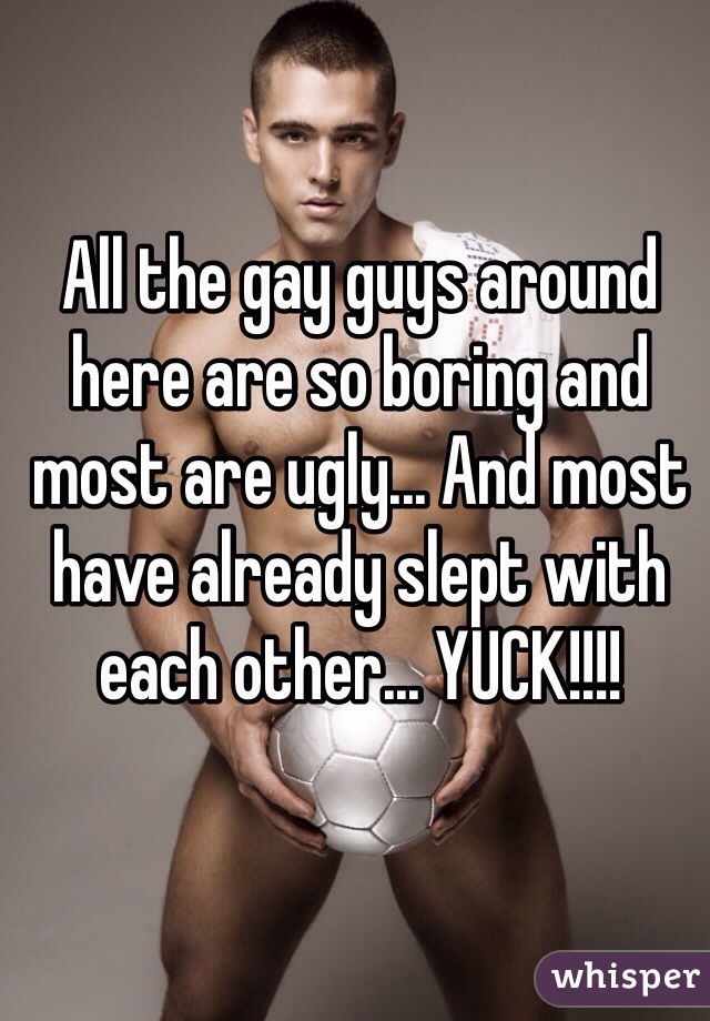 All the gay guys around here are so boring and most are ugly... And most have already slept with each other... YUCK!!!!