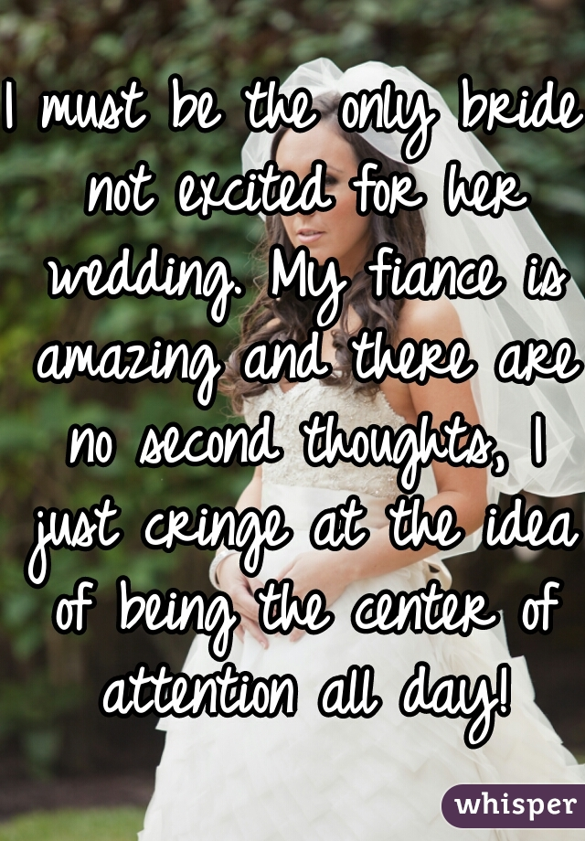 I must be the only bride not excited for her wedding. My fiance is amazing and there are no second thoughts, I just cringe at the idea of being the center of attention all day!