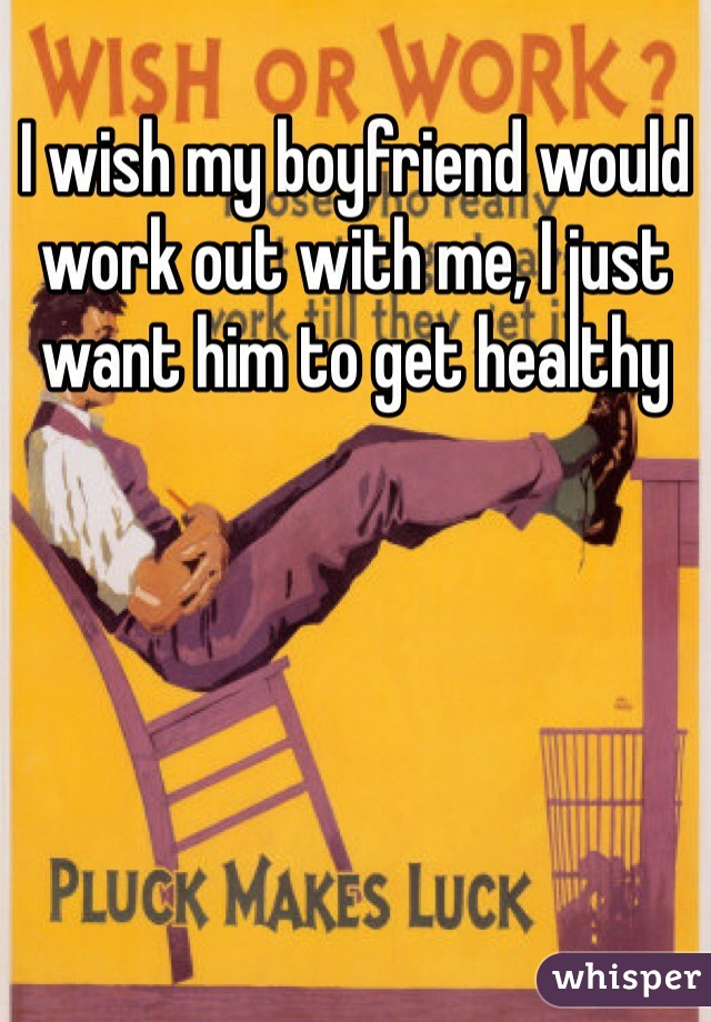 I wish my boyfriend would work out with me, I just want him to get healthy