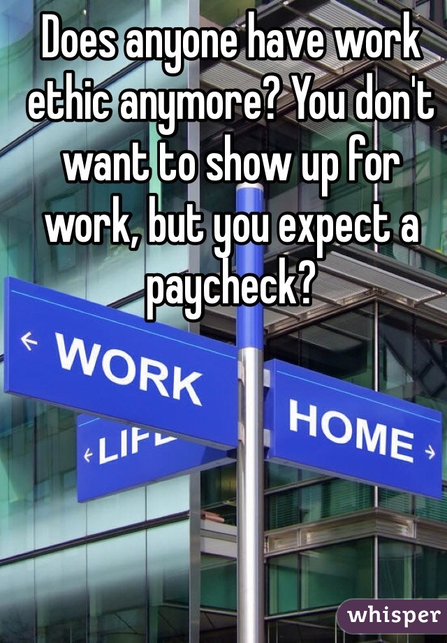 Does anyone have work ethic anymore? You don't want to show up for work, but you expect a paycheck?