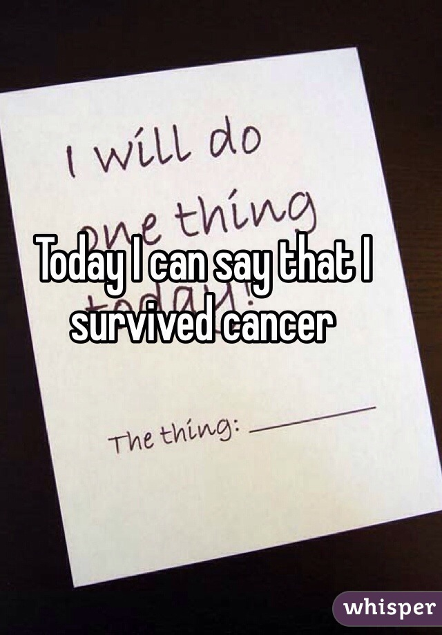 Today I can say that I survived cancer