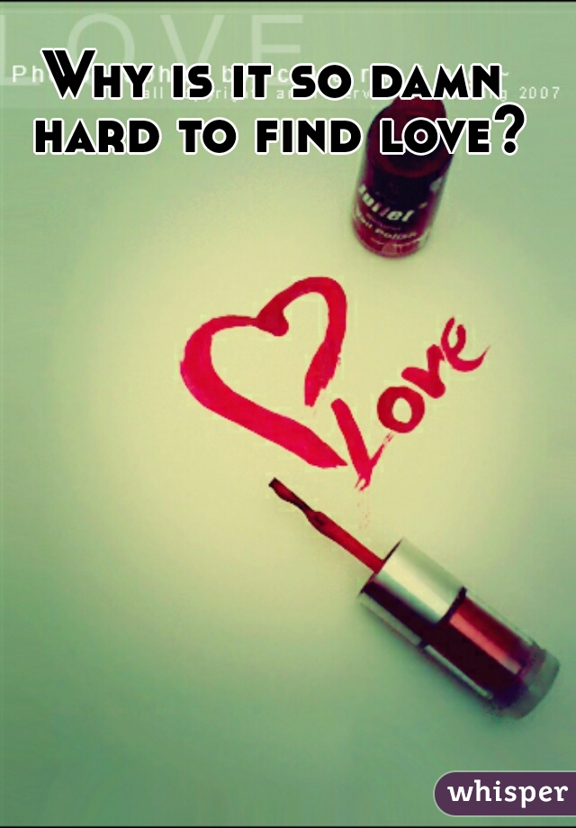 Why is it so damn hard to find love?