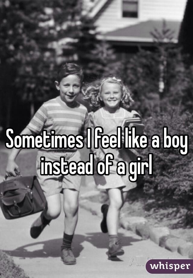 Sometimes I feel like a boy instead of a girl