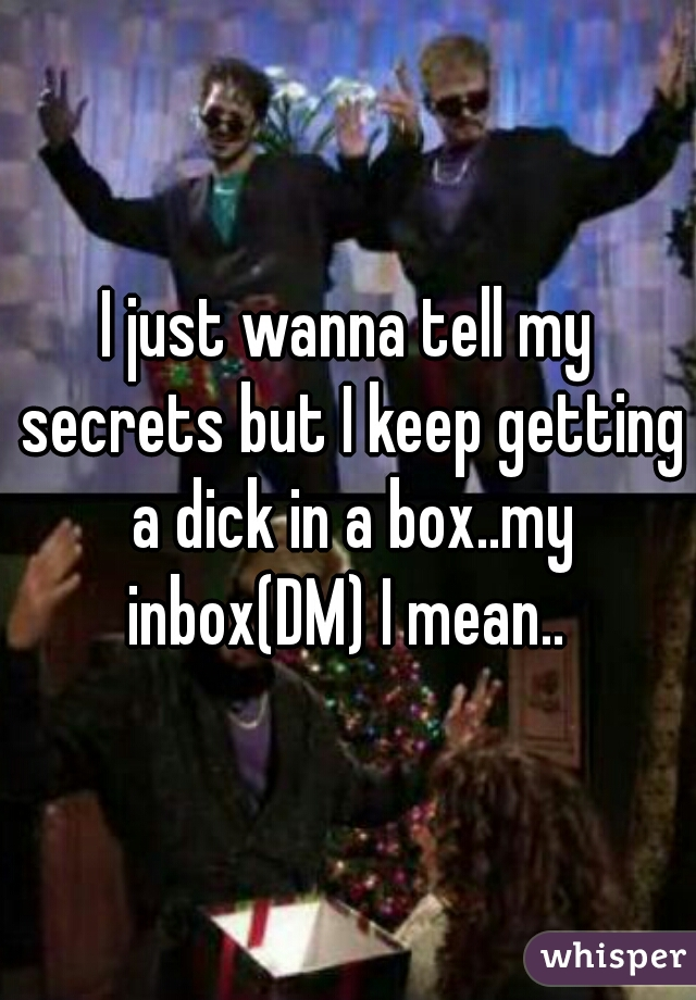 I just wanna tell my secrets but I keep getting a dick in a box..my inbox(DM) I mean..