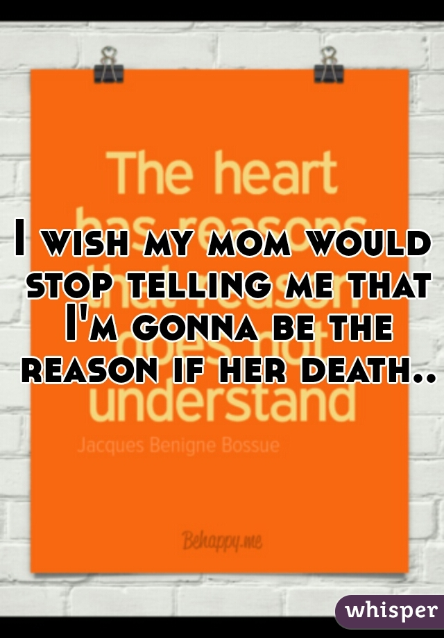 I wish my mom would stop telling me that I'm gonna be the reason if her death..