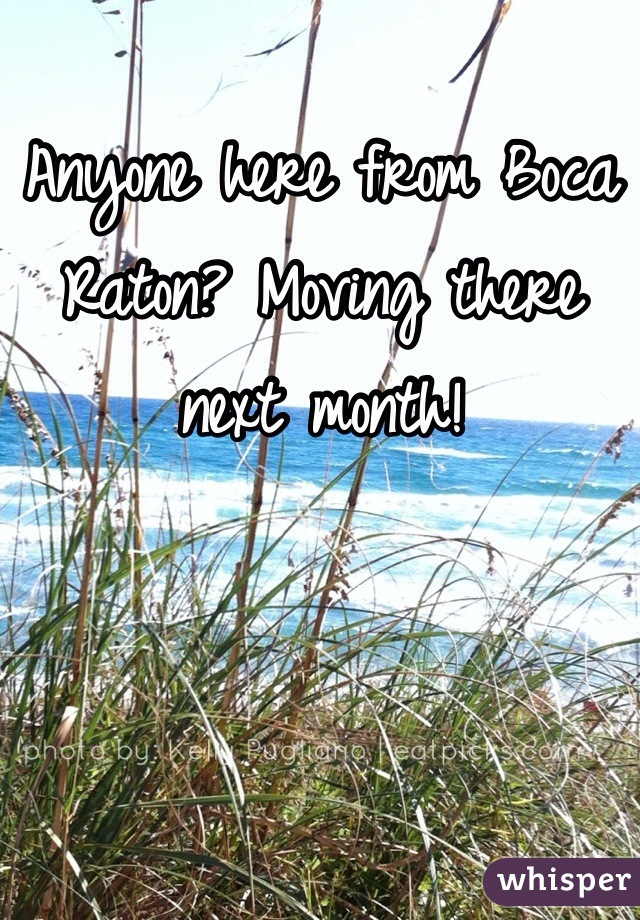 Anyone here from Boca Raton? Moving there next month!