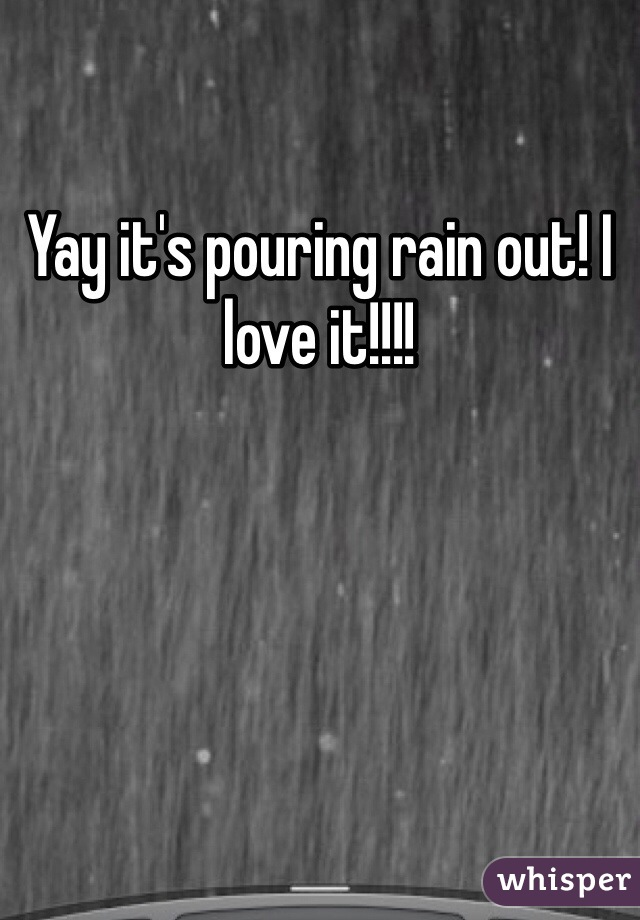 Yay it's pouring rain out! I love it!!!!