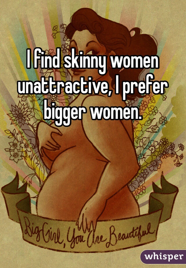 I find skinny women unattractive, I prefer bigger women.