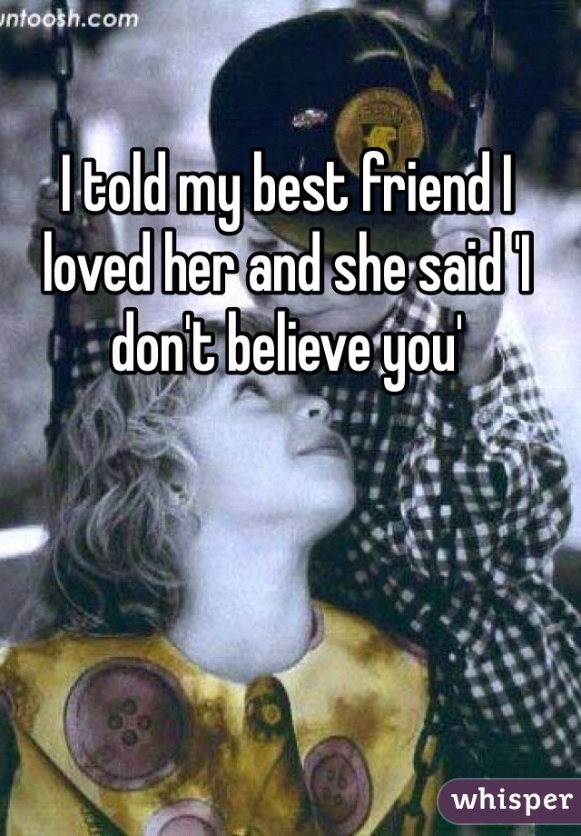 I told my best friend I loved her and she said 'I don't believe you'
