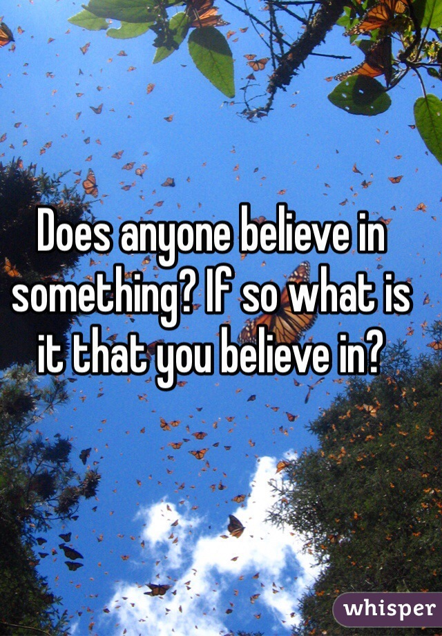 Does anyone believe in something? If so what is it that you believe in?