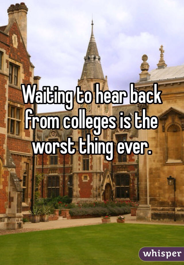 Waiting to hear back from colleges is the worst thing ever.