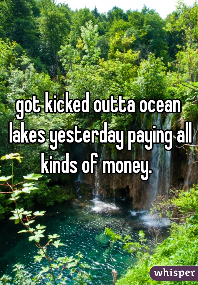 got kicked outta ocean lakes yesterday paying all kinds of money.