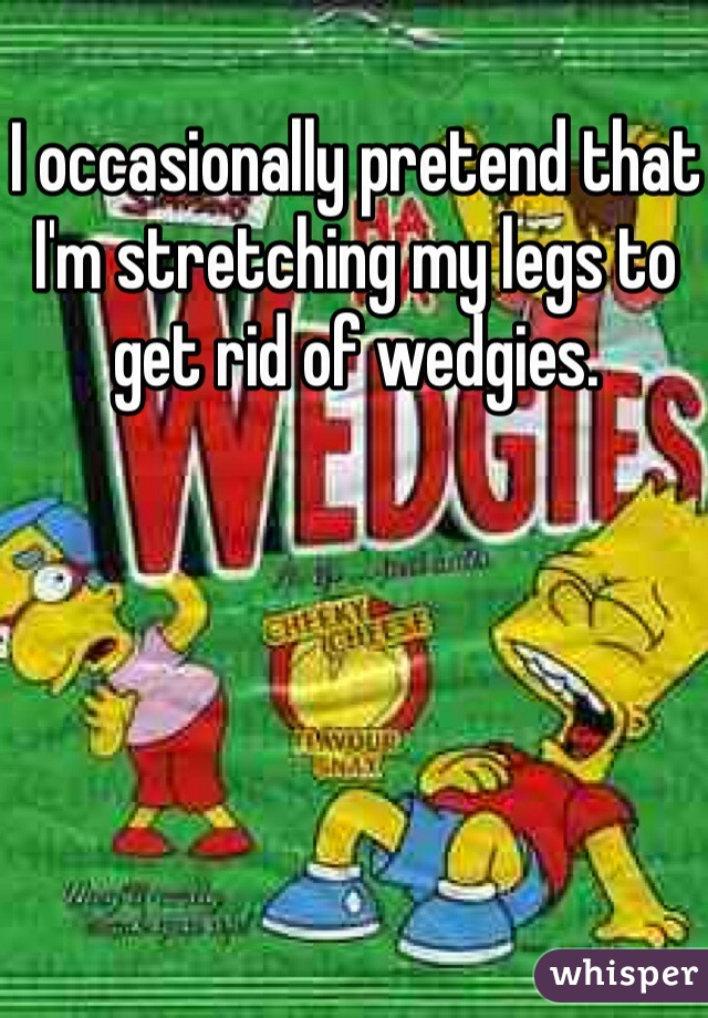 I occasionally pretend that I'm stretching my legs to get rid of wedgies.