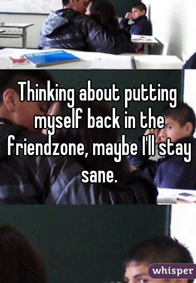 Thinking about putting myself back in the friendzone, maybe I'll stay sane.