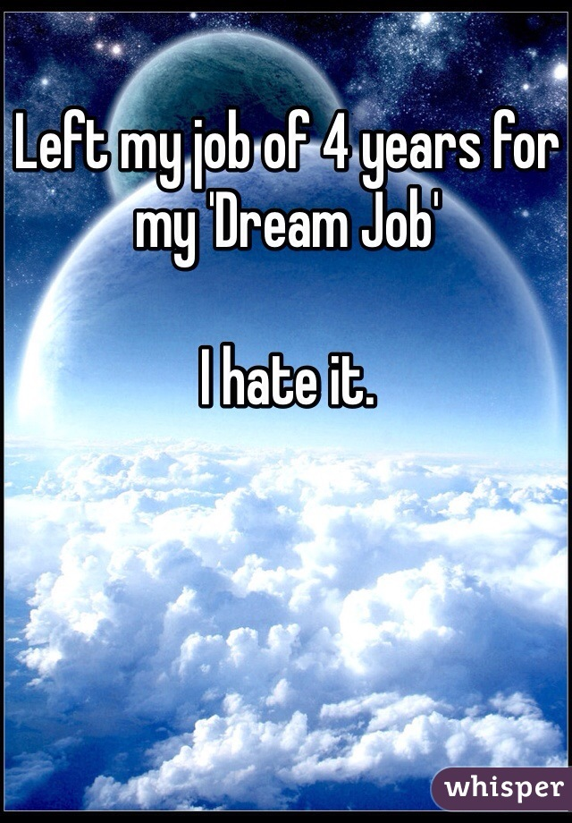 Left my job of 4 years for my 'Dream Job'  I hate it.