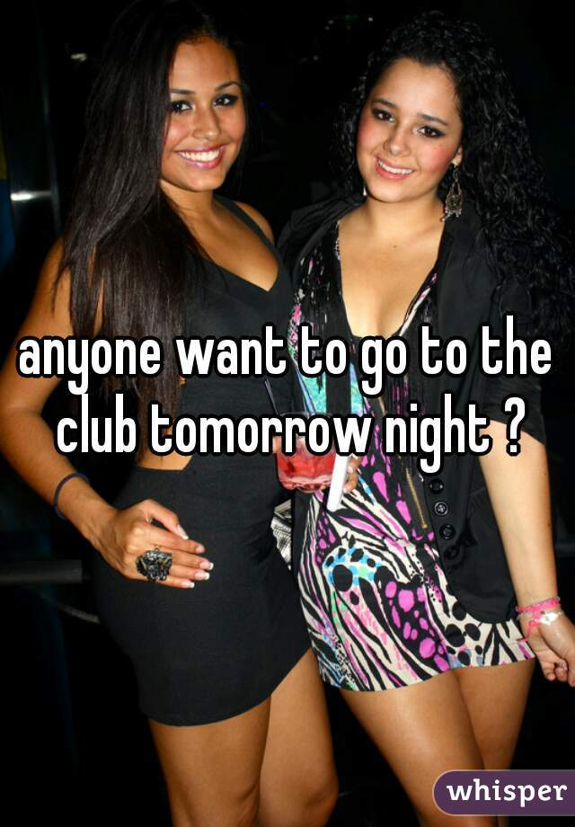 anyone want to go to the club tomorrow night ?