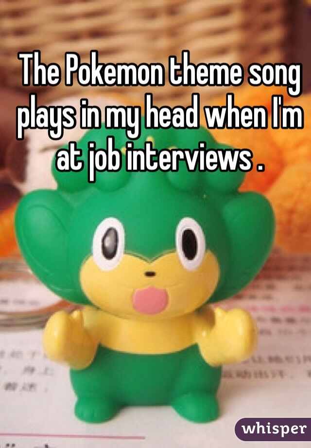 The Pokemon theme song plays in my head when I'm at job interviews .