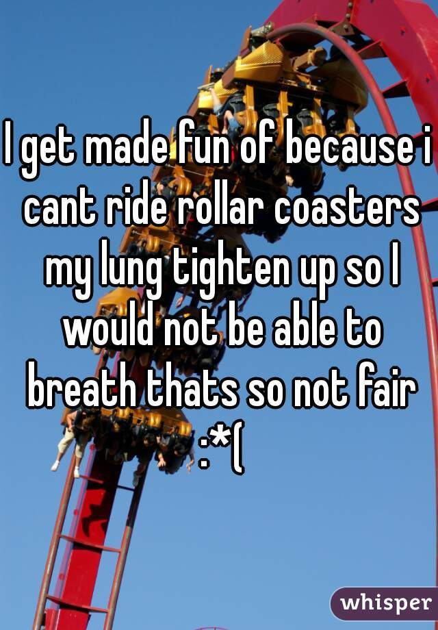I get made fun of because i cant ride rollar coasters my lung tighten up so I would not be able to breath thats so not fair :*(