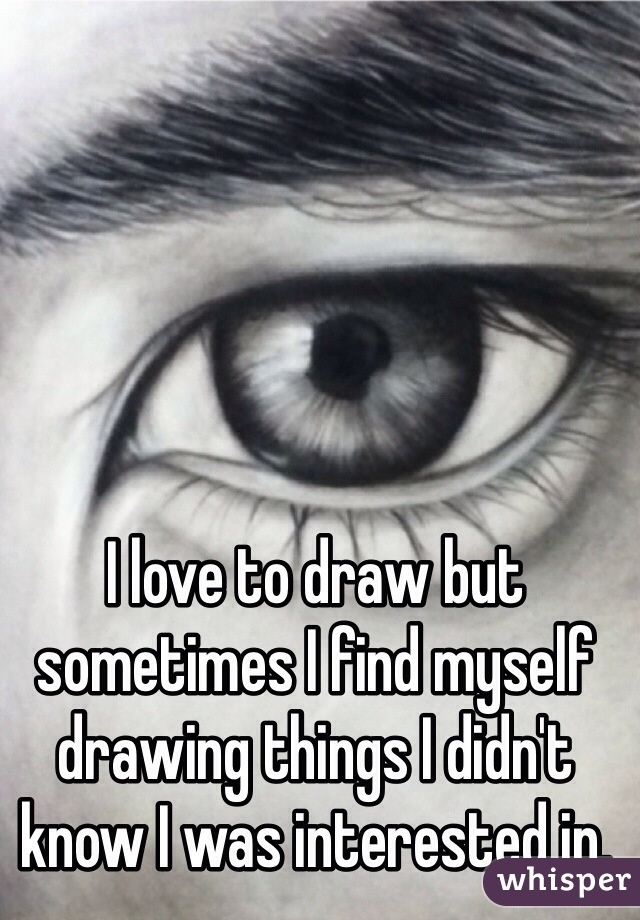 I love to draw but sometimes I find myself drawing things I didn't know I was interested in.